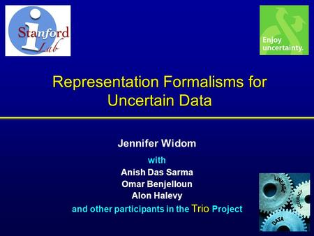 Representation Formalisms for Uncertain Data Jennifer Widom with Anish Das Sarma Omar Benjelloun Alon Halevy Trio and other participants in the Trio Project.