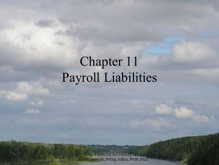 Financial Accounting Dave Ludwick, P.Eng, MBA, PMP, PhD Chapter 11 Payroll Liabilities.