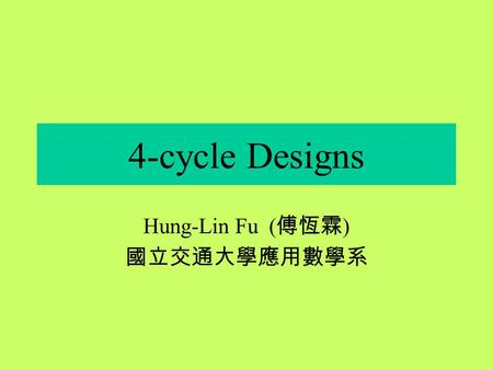 4-cycle Designs Hung-Lin Fu ( 傅恆霖 ) 國立交通大學應用數學系 Motivation The study of graph decomposition has been one of the most important topics in graph theory.