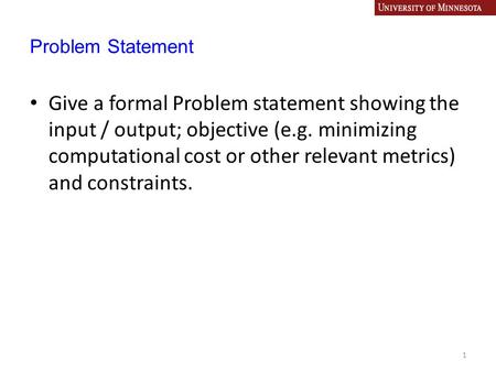 Problem Statement Give a formal Problem statement showing the input / output; objective (e.g. minimizing computational cost or other relevant metrics)