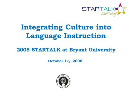 Integrating Culture into Language Instruction 2008 STARTALK at Bryant University October 17, 2008.