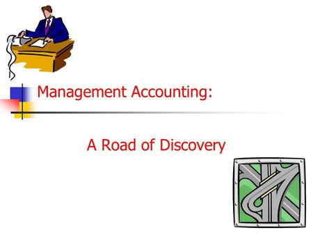 Management Accounting: A Road of Discovery. Management Accounting : A Road of Discovery James T. Mackey Michael F. Thomas Presentations by: Roderick S.