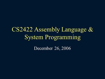 CS2422 Assembly Language & System Programming December 26, 2006.