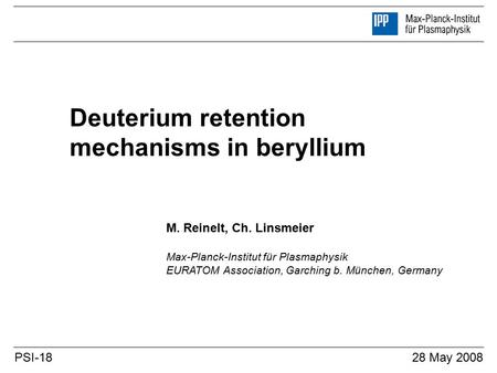 Deuterium retention mechanisms in beryllium M. Reinelt, Ch. Linsmeier Max-Planck-Institut für Plasmaphysik EURATOM Association, Garching b. München, Germany.