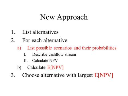 New Approach 1.List alternatives 2.For each alternative a)List possible scenarios and their probabilities I.Describe cashflow stream II.Calculate NPV b)Calculate.
