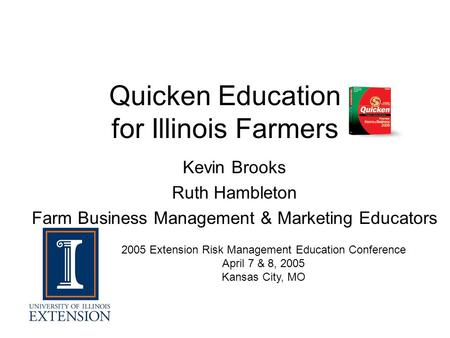 Quicken Education for Illinois Farmers Kevin Brooks Ruth Hambleton Farm Business Management & Marketing Educators 2005 Extension Risk Management Education.