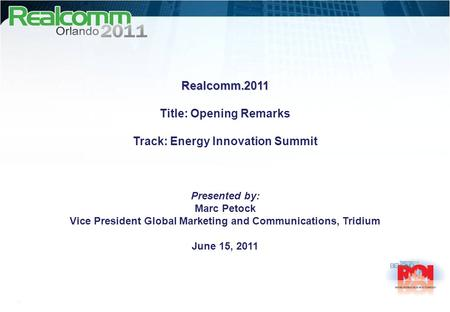 Realcomm.2011 Title: Opening Remarks Track: Energy Innovation Summit Presented by: Marc Petock Vice President Global Marketing and Communications, Tridium.