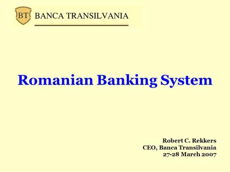 Romanian Banking System Robert C. Rekkers CEO, Banca Transilvania 27-28 March 2007.