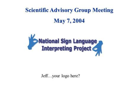Jeff…your logo here? Scientific Advisory Group Meeting May 7, 2004.