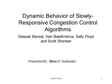 CPSC 538A1 Dynamic Behavior of Slowly- Responsive Congestion Control Algorithms Deepak Bansal, Hari BalaKrishna, Sally Floyd and Scott Shenker Presented.