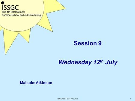 Ischia, Italy - 9-21 July 20061 Session 9 Wednesday 12 th July Malcolm Atkinson.