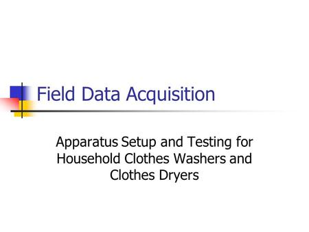Field Data Acquisition Apparatus Setup and Testing for Household Clothes Washers and Clothes Dryers.