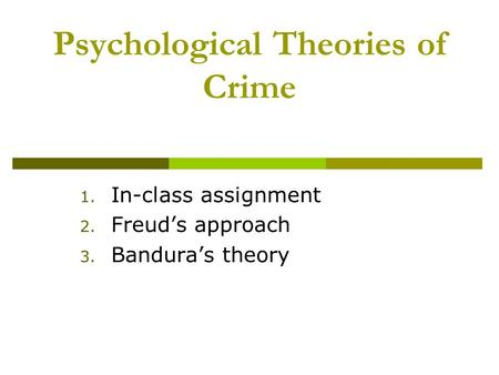Psychological Theories of Crime 1. In-class assignment 2. Freud's approach 3. Bandura's theory.