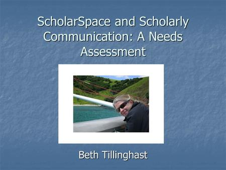 ScholarSpace and Scholarly Communication: A Needs Assessment Beth Tillinghast.