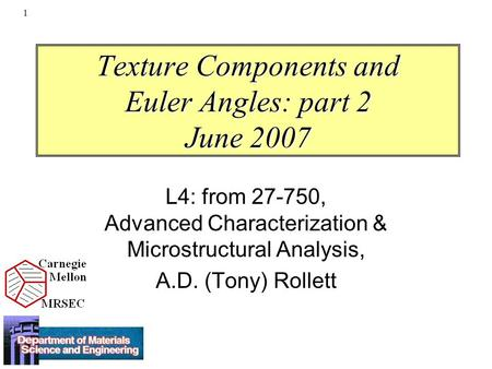 1 Texture Components and Euler Angles: part 2 June 2007 L4: from 27-750, Advanced Characterization & Microstructural Analysis, A.D. (Tony) Rollett.