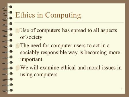 1 Ethics in Computing 4 Use of computers has spread to all aspects of society 4 The need for computer users to act in a sociably responsible way is becoming.