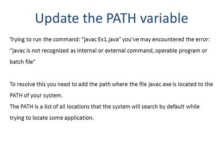 "Update the PATH variable Trying to run the command: ""javac Ex1.java"" you've may encountered the error: ""javac is not recognized as internal or external."