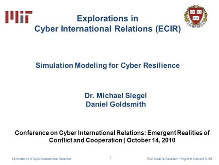1 Explorations in Cyber International Relations (ECIR) Dr. Michael Siegel Daniel Goldsmith Explorations in Cyber International Relations OSD Minerva Research.