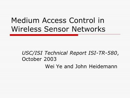 Medium Access Control in Wireless Sensor Networks USC/ISI Technical Report ISI-TR-580, October 2003 Wei Ye and John Heidemann.
