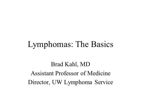 Lymphomas: The Basics Brad Kahl, MD Assistant Professor of Medicine