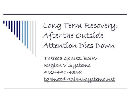 Long Term Recovery: After the Outside Attention Dies Down Theresa Gomez, BSW Region V Systems 402-441-4358