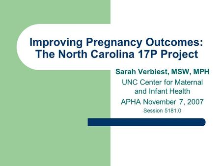 Improving Pregnancy Outcomes: The North Carolina 17P Project Sarah Verbiest, MSW, MPH UNC Center for Maternal and Infant Health APHA November 7, 2007 Session.