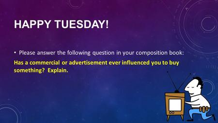 HAPPY TUESDAY! Please answer the following question in your composition book: Has a commercial or advertisement ever influenced you to buy something? Explain.