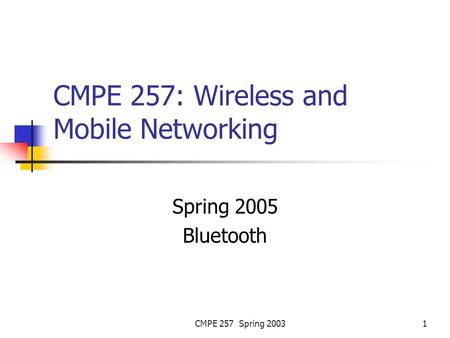 CMPE 257 Spring 20031 CMPE 257: Wireless and Mobile Networking Spring 2005 Bluetooth.