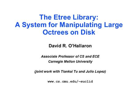 The Etree Library: A System for Manipulating Large Octrees on Disk David R. O'Hallaron Associate Professor of CS and ECE Carnegie Mellon University (joint.