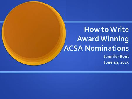 How to Write Award Winning ACSA Nominations Jennifer Root June 19, 2015.