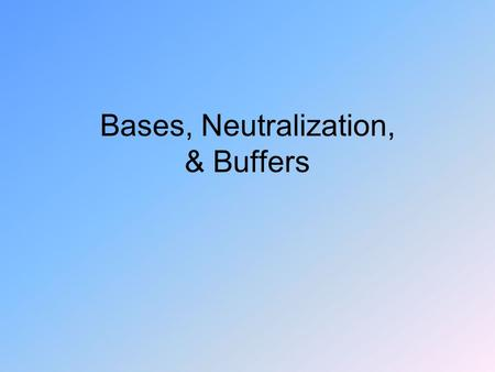 Bases, Neutralization, & Buffers. Bases Water solutions are slippery – bitter Litmus dye: red → blue Some dissolve fats (soap)