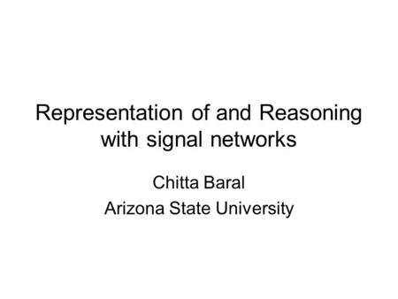 Representation of and Reasoning with signal networks Chitta Baral Arizona State University.