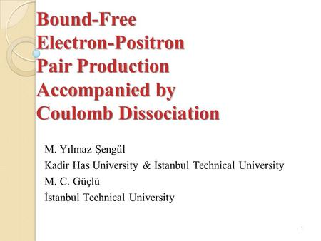 Bound-Free Electron-Positron Pair Production Accompanied by Coulomb Dissociation M. Yılmaz Şengül Kadir Has University & İstanbul Technical University.