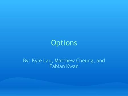Options By: Kyle Lau, Matthew Cheung, and Fabian Kwan.