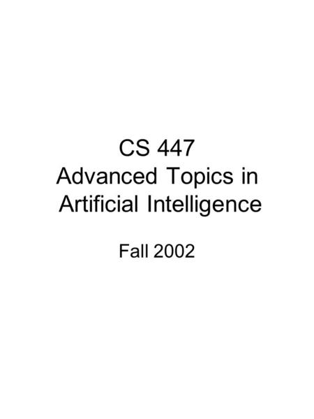 CS 447 Advanced Topics in Artificial Intelligence Fall 2002.