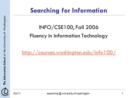 The Information School of the University of Washington Oct university of washington1 Searching for Information INFO/CSE100, Fall 2006 Fluency.