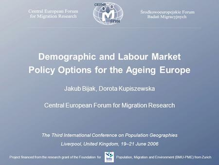 Demographic and Labour Market Policy Options for the Ageing Europe Jakub Bijak, Dorota Kupiszewska Central European Forum for Migration Research The Third.