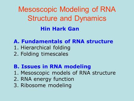 Mesoscopic Modeling of RNA Structure and Dynamics Hin Hark Gan A. Fundamentals of RNA structure 1. Hierarchical folding 2. Folding timescales B. Issues.
