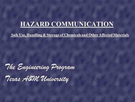 HAZARD COMMUNICATION The Engineering Program Texas A&M University Safe Use, Handling & Storage of Chemicals and Other Affected Materials.