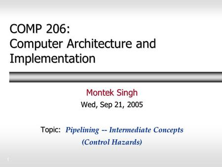 1 COMP 206: Computer Architecture and Implementation Montek Singh Wed, Sep 21, 2005 Topic: Pipelining -- Intermediate Concepts (Control Hazards)