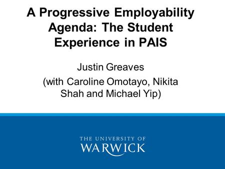 A Progressive Employability Agenda: The Student Experience in PAIS Justin Greaves (with Caroline Omotayo, Nikita Shah and Michael Yip)
