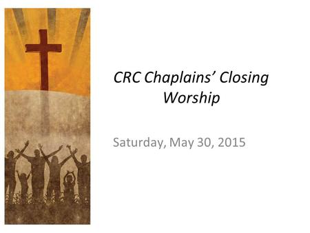 CRC Chaplains' Closing Worship Saturday, May 30, 2015.