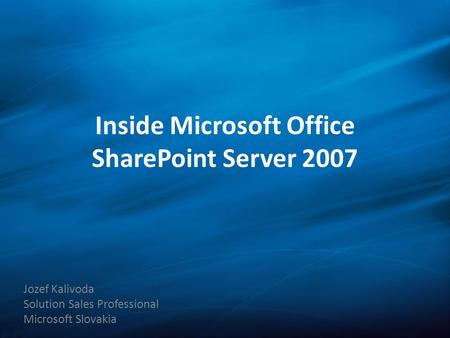 Inside Microsoft Office SharePoint Server 2007 Jozef Kalivoda Solution Sales Professional Microsoft Slovakia.