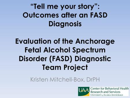 """Tell me your story"": Outcomes after an FASD Diagnosis Evaluation of the Anchorage Fetal Alcohol Spectrum Disorder (FASD) Diagnostic Team Project Kristen."