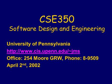 CSE350 Software Design and Engineering University of Pennsylvania  Office: 254 Moore GRW, Phone: 8-9509 April 2 nd, 2002.