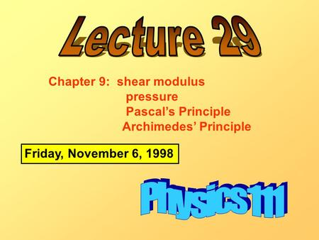 Friday, November 6, 1998 Chapter 9: shear modulus pressure Pascal's Principle Archimedes' Principle.