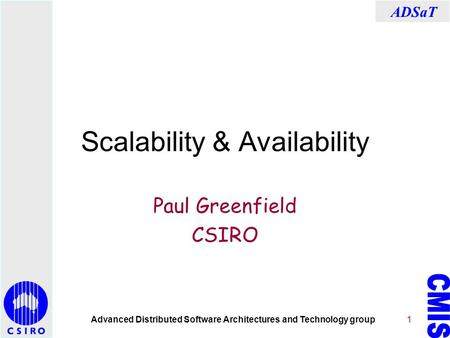 Advanced Distributed Software Architectures and Technology group ADSaT 1 Scalability & Availability Paul Greenfield CSIRO.