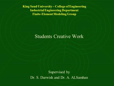 King Saud University – College of Engineering Industrial Engineering Department Finite-Element Modeling Group Students Creative Work Supervised by Dr.