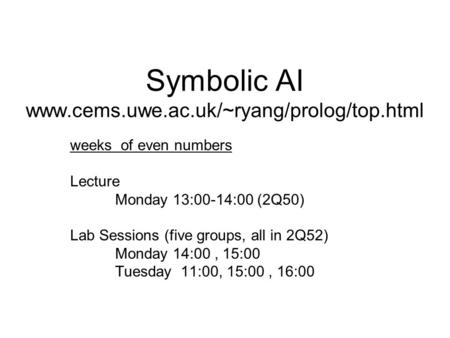 Symbolic AI www.cems.uwe.ac.uk/~ryang/prolog/top.html weeks of even numbers Lecture Monday 13:00-14:00 (2Q50) Lab Sessions (five groups, all in 2Q52) Monday.