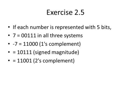 Exercise 2.5 If each number is represented with 5 bits, 7 = 00111 in all three systems -7 = 11000 (1's complement) = 10111 (signed magnitude) = 11001 (2's.